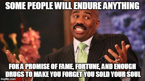 Steve Harvey Meme | SOME PEOPLE WILL ENDURE ANYTHING FOR A PROMISE OF FAME, FORTUNE, AND ENOUGH DRUGS TO MAKE YOU FORGET YOU SOLD YOUR SOUL | image tagged in memes,steve harvey | made w/ Imgflip meme maker