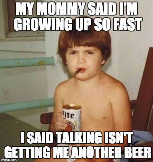 Kids grow up so fast | MY MOMMY SAID I'M GROWING UP SO FAST I SAID TALKING ISN'T GETTING ME ANOTHER BEER | image tagged in kid with beer | made w/ Imgflip meme maker