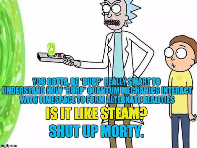 IQ over 200 only plz | SHUT UP MORTY. YOU GOTTA, BE *BURP* REALLY SMART TO UNDERSTAND HOW *BURP* QUANTUM MECHANICS INTERACT WITH TIMESPACE TO FORM ALTERNATE REALIT | image tagged in pewdiepie,rick and morty,rick and morty inter-dimensional cable,steam,gaming,nihilism | made w/ Imgflip meme maker