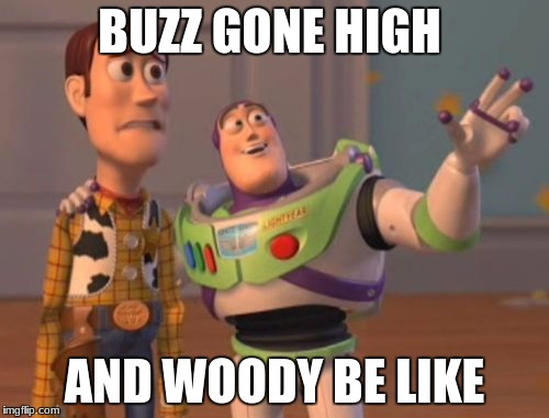 X, X Everywhere Meme | BUZZ GONE HIGH AND WOODY BE LIKE | image tagged in memes,x,x everywhere,x x everywhere | made w/ Imgflip meme maker