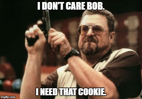 Am I The Only One Around Here Meme | I DON'T CARE BOB. I NEED THAT COOKIE. | image tagged in memes,am i the only one around here | made w/ Imgflip meme maker