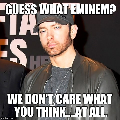 idiots | GUESS WHAT EMINEM? WE DON'T CARE WHAT YOU THINK....AT ALL. | image tagged in hollywood liberals,boycott hollywood,scumbag hollywood,eminem,stupid liberals | made w/ Imgflip meme maker