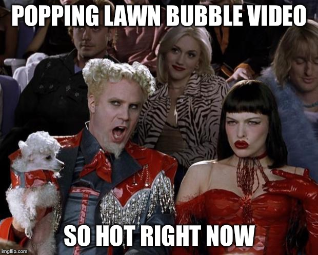 Mugatu So Hot Right Now Meme | POPPING LAWN BUBBLE VIDEO SO HOT RIGHT NOW | image tagged in memes,mugatu so hot right now | made w/ Imgflip meme maker