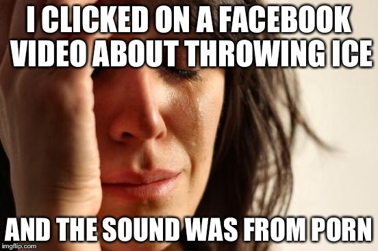 First World Problems Meme | I CLICKED ON A FACEBOOK VIDEO ABOUT THROWING ICE AND THE SOUND WAS FROM PORN | image tagged in memes,first world problems | made w/ Imgflip meme maker
