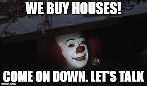 We Buy Houses! | WE BUY HOUSES! COME ON DOWN. LET'S TALK | image tagged in pennywise,it,real estate | made w/ Imgflip meme maker