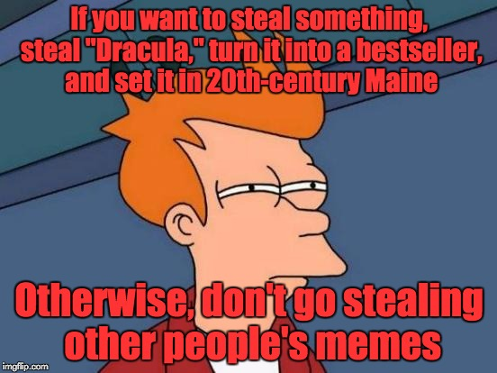 "Futurama Fry Meme | If you want to steal something, steal ""Dracula,"" turn it into a bestseller, and set it in 20th-century Maine Otherwise, don't go stealing ot 