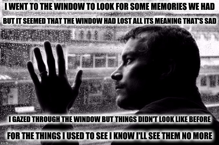 Memories at the Window(BOA) B&W Meme Week, Oct. 8th To 14th...A Pipe_Picasso event and DashHopes event. | I WENT TO THE WINDOW TO LOOK FOR SOME MEMORIES WE HAD FOR THE THINGS I USED TO SEE I KNOW I'LL SEE THEM NO MORE BUT IT SEEMED THAT THE WINDO | image tagged in memes,memories at the window,black oak arkansas | made w/ Imgflip meme maker
