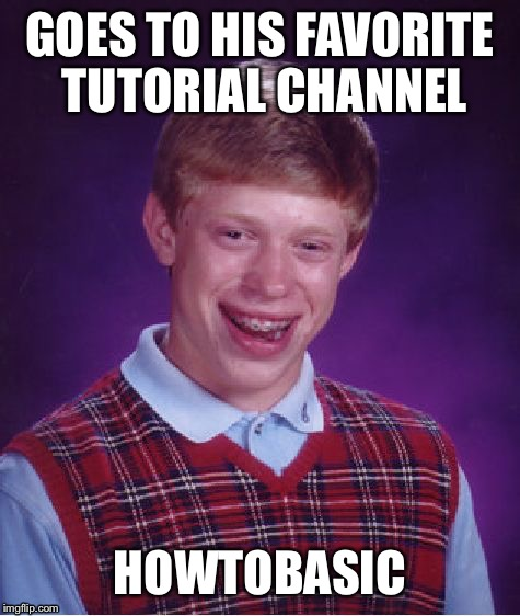 Bad Luck Brian Meme | GOES TO HIS FAVORITE TUTORIAL CHANNEL HOWTOBASIC | image tagged in memes,bad luck brian | made w/ Imgflip meme maker