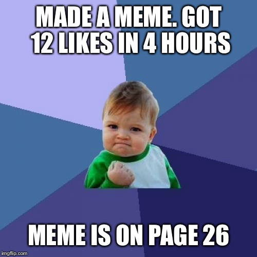 Success Kid Meme | MADE A MEME. GOT 12 LIKES IN 4 HOURS MEME IS ON PAGE 26 | image tagged in memes,success kid | made w/ Imgflip meme maker