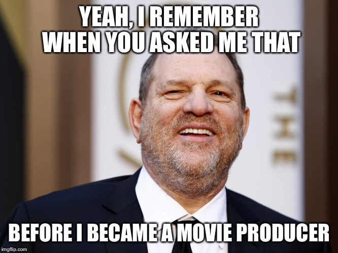 YEAH, I REMEMBER WHEN YOU ASKED ME THAT BEFORE I BECAME A MOVIE PRODUCER | made w/ Imgflip meme maker