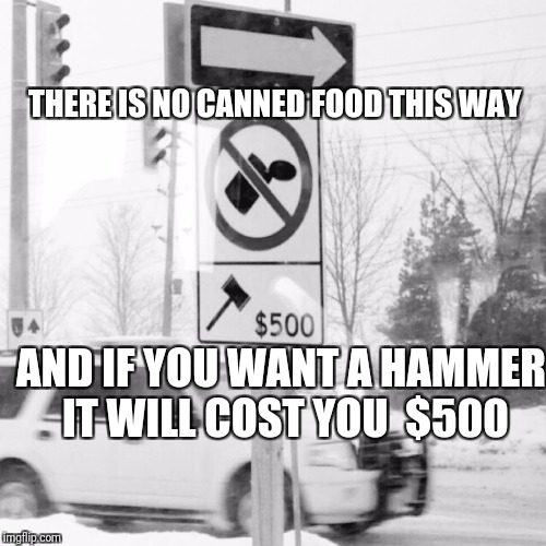 B&W Meme Week, Oct. 8th To 14th...A Pipe_Picasso event and DashHopes event. | THERE IS NO CANNED FOOD THIS WAY AND IF YOU WANT A HAMMER IT WILL COST YOU  $500 | image tagged in black and white,funny,memes,bw,black white week | made w/ Imgflip meme maker
