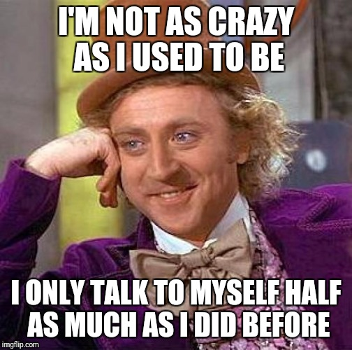 I told myself it's about a 50% reduction | I'M NOT AS CRAZY AS I USED TO BE I ONLY TALK TO MYSELF HALF AS MUCH AS I DID BEFORE | image tagged in memes,creepy condescending wonka,funny | made w/ Imgflip meme maker