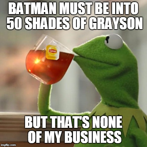 Why is Batman always slapping Robin? | BATMAN MUST BE INTO 50 SHADES OF GRAYSON BUT THAT'S NONE OF MY BUSINESS | image tagged in memes,but thats none of my business,kermit the frog | made w/ Imgflip meme maker