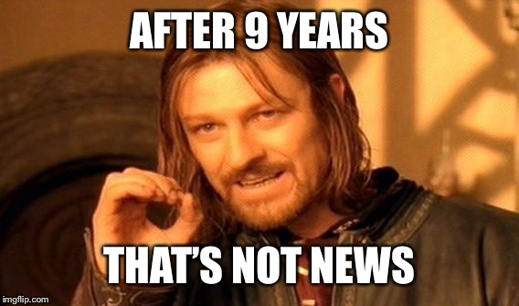 One Does Not Simply Meme | AFTER 9 YEARS THAT'S NOT NEWS | image tagged in memes,one does not simply | made w/ Imgflip meme maker