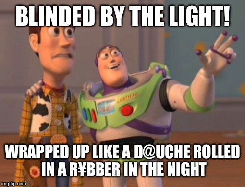 X, X Everywhere Meme | BLINDED BY THE LIGHT! WRAPPED UP LIKE A D@UCHE ROLLED IN A R¥BBER IN THE NIGHT | image tagged in memes,x,x everywhere,x x everywhere | made w/ Imgflip meme maker
