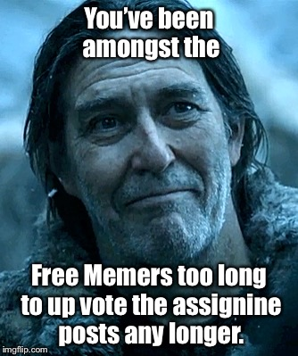You've been amongst the Free Memers too long to up vote the assignine posts any longer. | made w/ Imgflip meme maker
