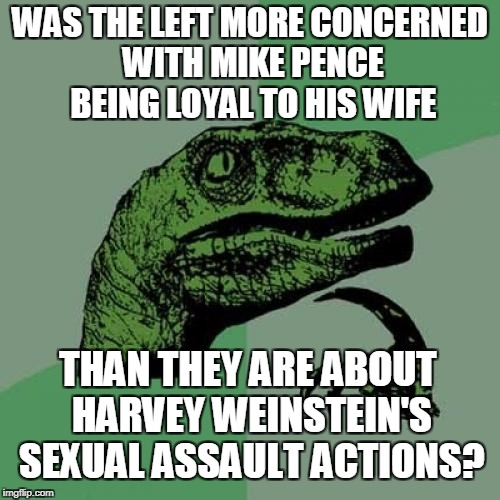 Is it just me or... | WAS THE LEFT MORE CONCERNED WITH MIKE PENCE BEING LOYAL TO HIS WIFE THAN THEY ARE ABOUT HARVEY WEINSTEIN'S SEXUAL ASSAULT ACTIONS? | image tagged in memes,philosoraptor,left,mike pence,harvey weinstein | made w/ Imgflip meme maker