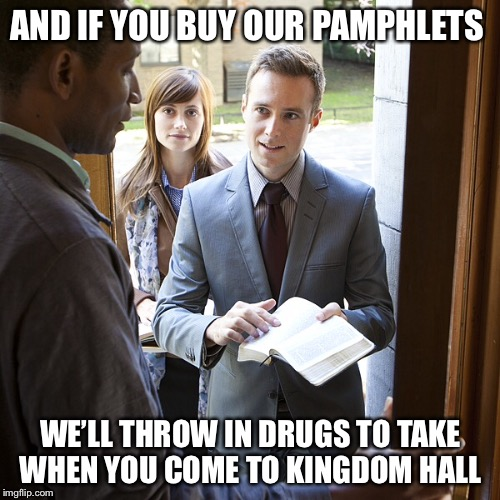 AND IF YOU BUY OUR PAMPHLETS WE'LL THROW IN DRUGS TO TAKE WHEN YOU COME TO KINGDOM HALL | made w/ Imgflip meme maker