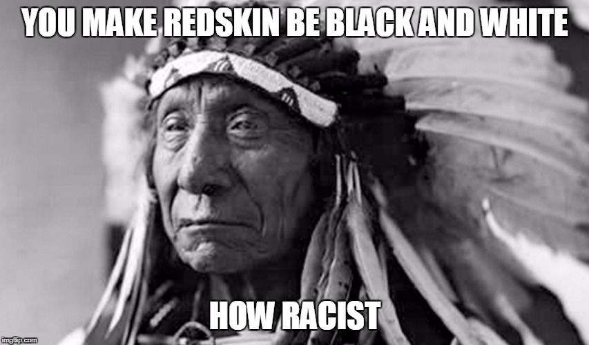 B&W meme week: Still can't please everyone | YOU MAKE REDSKIN BE BLACK AND WHITE HOW RACIST | image tagged in memes,racism no matter what,indian | made w/ Imgflip meme maker