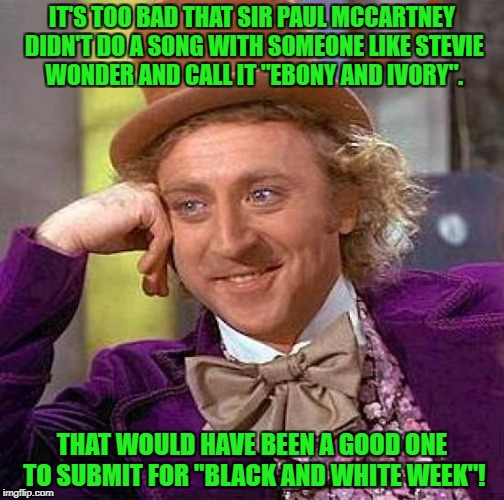"Creepy Condescending Wonka Meme | IT'S TOO BAD THAT SIR PAUL MCCARTNEY DIDN'T DO A SONG WITH SOMEONE LIKE STEVIE WONDER AND CALL IT ""EBONY AND IVORY"". THAT WOULD HAVE BEEN A  
