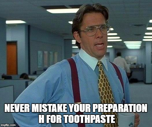 That Would Be Great Meme | NEVER MISTAKE YOUR PREPARATION H FOR TOOTHPASTE | image tagged in memes,that would be great | made w/ Imgflip meme maker