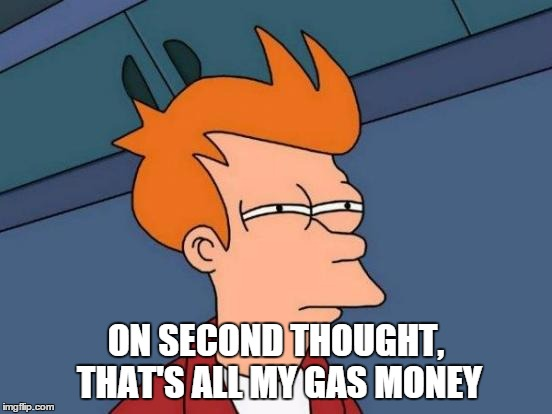 Futurama Fry Meme | ON SECOND THOUGHT, THAT'S ALL MY GAS MONEY | image tagged in memes,futurama fry | made w/ Imgflip meme maker