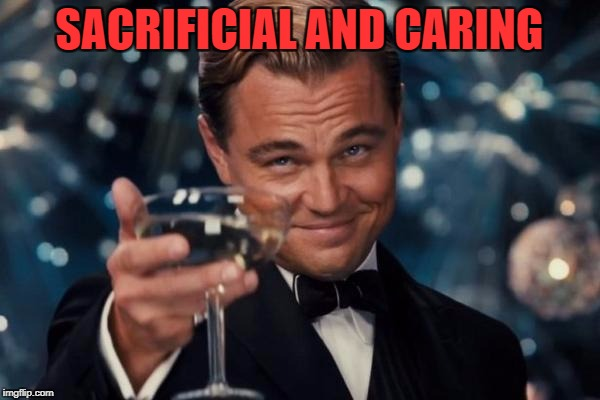 Leonardo Dicaprio Cheers Meme | SACRIFICIAL AND CARING | image tagged in memes,leonardo dicaprio cheers | made w/ Imgflip meme maker
