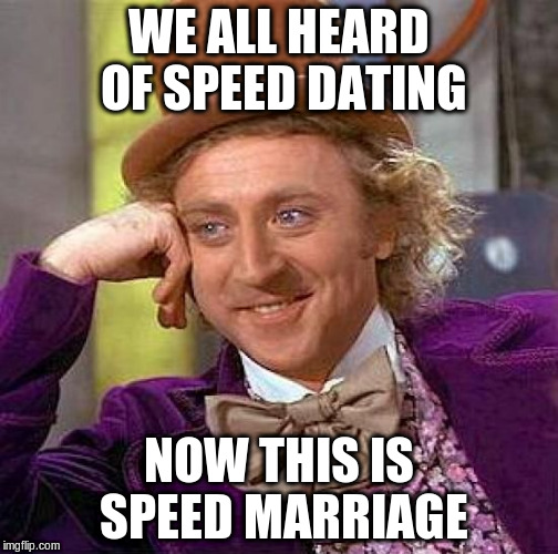 Creepy Condescending Wonka Meme | WE ALL HEARD OF SPEED DATING NOW THIS IS SPEED MARRIAGE | image tagged in memes,creepy condescending wonka | made w/ Imgflip meme maker