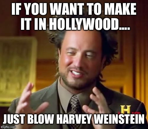 Ancient Aliens Meme | IF YOU WANT TO MAKE IT IN HOLLYWOOD.... JUST BLOW HARVEY WEINSTEIN | image tagged in memes,ancient aliens | made w/ Imgflip meme maker