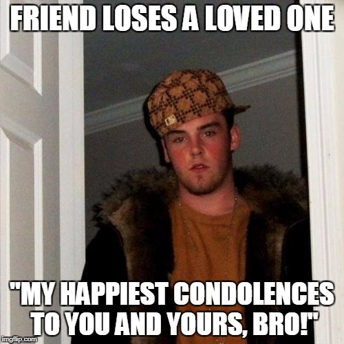 "Scumbag Steve Meme | FRIEND LOSES A LOVED ONE ""MY HAPPIEST CONDOLENCES TO YOU AND YOURS, BRO!"" 