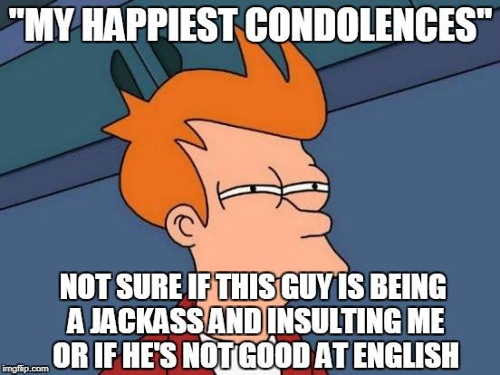 "Futurama Fry Meme | ""MY HAPPIEST CONDOLENCES"" NOT SURE IF THIS GUY IS BEING A JACKASS AND INSULTING ME OR IF HE'S NOT GOOD AT ENGLISH 