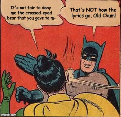 A common mistake, actually.  | It's not fair to deny me the crossed-eyed bear that you gave to m- That's NOT how the lyrics go, Old Chum! | image tagged in memes,batman slapping robin,misheard lyrics | made w/ Imgflip meme maker