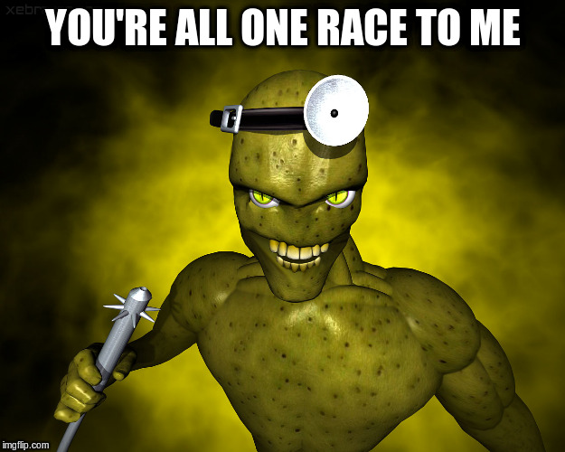 YOU'RE ALL ONE RACE TO ME | made w/ Imgflip meme maker