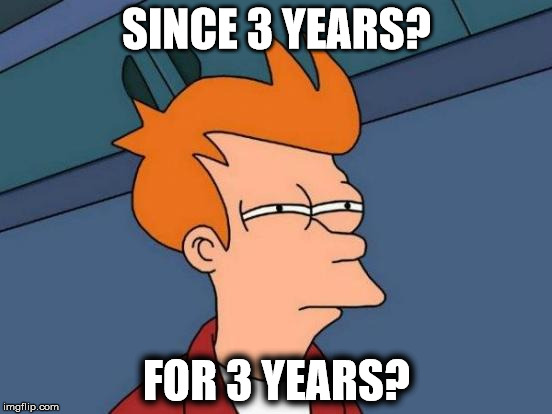 Futurama Fry Meme | SINCE 3 YEARS? FOR 3 YEARS? | image tagged in memes,futurama fry | made w/ Imgflip meme maker
