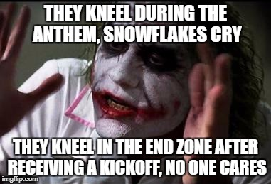 Im the joker | THEY KNEEL DURING THE ANTHEM, SNOWFLAKES CRY THEY KNEEL IN THE END ZONE AFTER RECEIVING A KICKOFF, NO ONE CARES | image tagged in im the joker | made w/ Imgflip meme maker