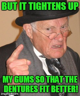 Back In My Day Meme | BUT IT TIGHTENS UP MY GUMS SO THAT THE DENTURES FIT BETTER! | image tagged in memes,back in my day | made w/ Imgflip meme maker