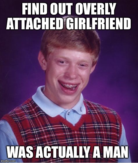 Bad Luck Brian Meme | FIND OUT OVERLY ATTACHED GIRLFRIEND WAS ACTUALLY A MAN | image tagged in memes,bad luck brian | made w/ Imgflip meme maker