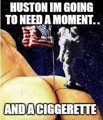 HUSTON IM GOING TO NEED A MOMENT. . AND A CIGGERETTE | made w/ Imgflip meme maker