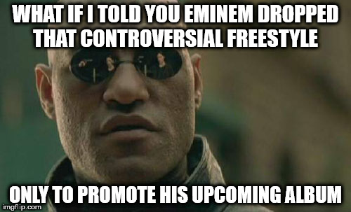 Matrix Morpheus Meme | WHAT IF I TOLD YOU EMINEM DROPPED THAT CONTROVERSIAL FREESTYLE ONLY TO PROMOTE HIS UPCOMING ALBUM | image tagged in memes,matrix morpheus,AdviceAnimals | made w/ Imgflip meme maker