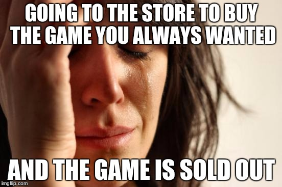 First World Problems Meme | GOING TO THE STORE TO BUY THE GAME YOU ALWAYS WANTED AND THE GAME IS SOLD OUT | image tagged in memes,first world problems | made w/ Imgflip meme maker