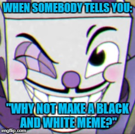 "I can't make this meme go black & white somehow.... | WHEN SOMEBODY TELLS YOU: ""WHY NOT MAKE A BLACK AND WHITE MEME?"" 