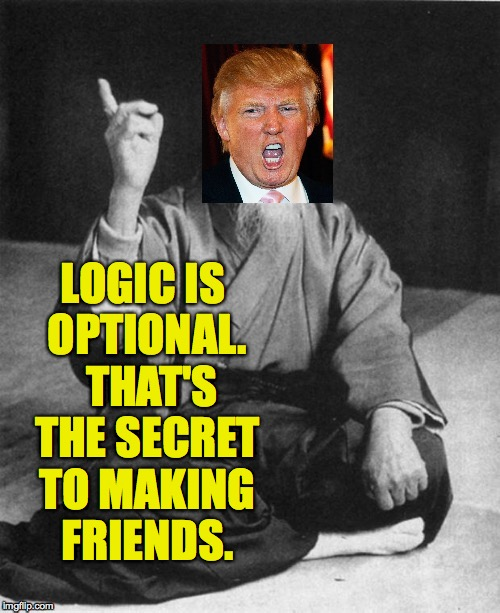 Fortune Cookie Guru is here to help. | LOGIC IS OPTIONAL.  THAT'S THE SECRET TO MAKING FRIENDS. | image tagged in memes,trump,fortune cookie guru | made w/ Imgflip meme maker