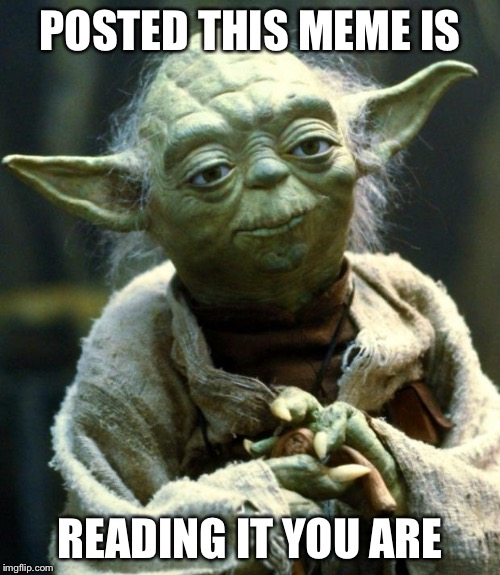 Captain Obvious Yoda | POSTED THIS MEME IS READING IT YOU ARE | image tagged in memes,star wars yoda | made w/ Imgflip meme maker