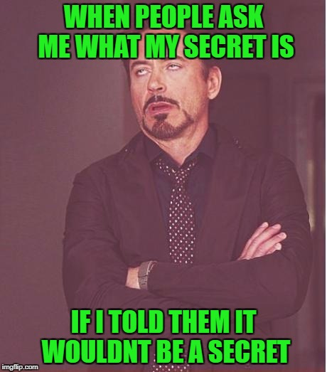 Face You Make Robert Downey Jr Meme | WHEN PEOPLE ASK ME WHAT MY SECRET IS IF I TOLD THEM IT WOULDNT BE A SECRET | image tagged in memes,face you make robert downey jr | made w/ Imgflip meme maker