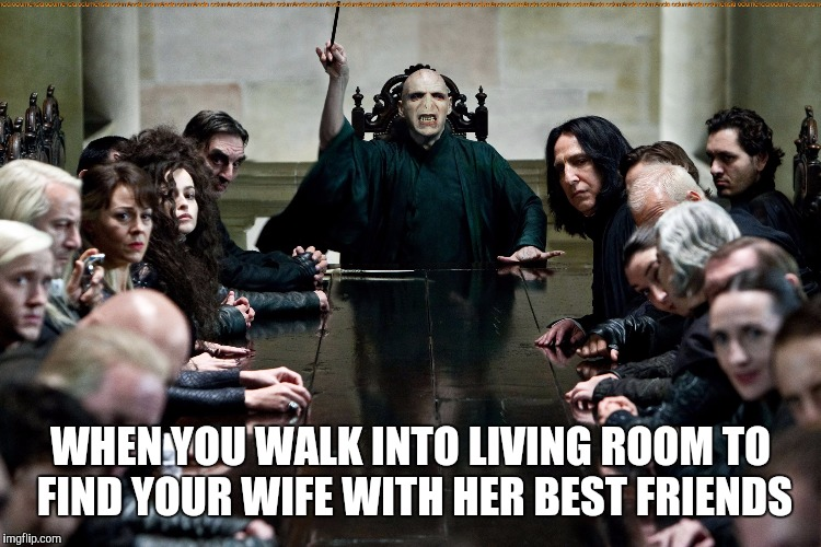 Leeeave.. | WHEN YOU WALK INTO LIVING ROOM TO FIND YOUR WIFE WITH HER BEST FRIENDS | image tagged in voldemort | made w/ Imgflip meme maker