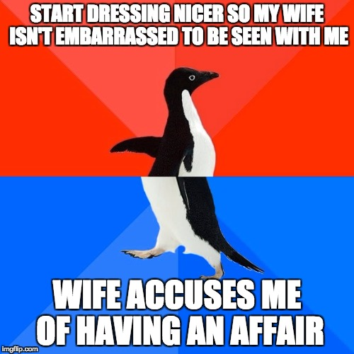 Socially Awesome Awkward Penguin Meme | START DRESSING NICER SO MY WIFE ISN'T EMBARRASSED TO BE SEEN WITH ME WIFE ACCUSES ME OF HAVING AN AFFAIR | image tagged in memes,socially awesome awkward penguin,AdviceAnimals | made w/ Imgflip meme maker