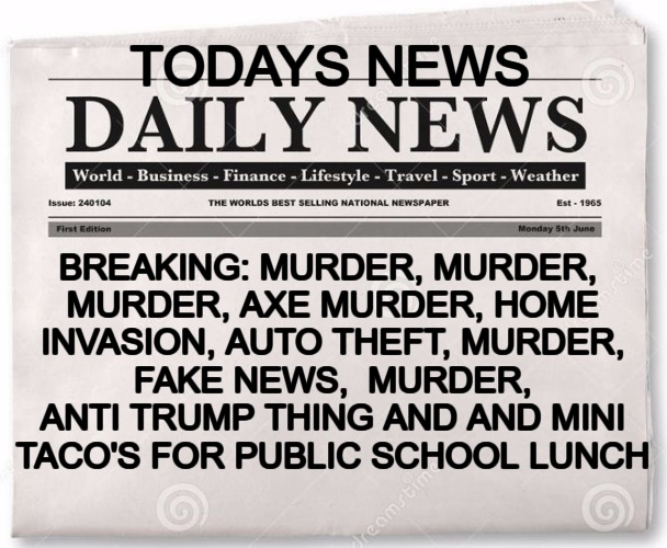 news | TODAYS NEWS BREAKING: MURDER, MURDER, MURDER, AXE MURDER, HOME INVASION, AUTO THEFT, MURDER, FAKE NEWS,  MURDER, ANTI TRUMP THING AND AND MI | image tagged in news | made w/ Imgflip meme maker