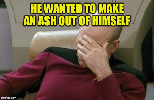 Captain Picard Facepalm Meme | HE WANTED TO MAKE AN ASH OUT OF HIMSELF | image tagged in memes,captain picard facepalm | made w/ Imgflip meme maker