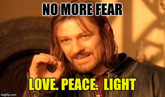 Fear Not | NO MORE FEAR LOVE. PEACE.  LIGHT | image tagged in memes,one does not simply | made w/ Imgflip meme maker