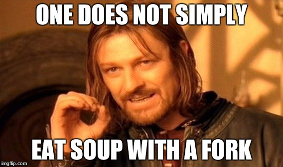 One Does Not Simply Meme | ONE DOES NOT SIMPLY EAT SOUP WITH A FORK | image tagged in memes,one does not simply | made w/ Imgflip meme maker